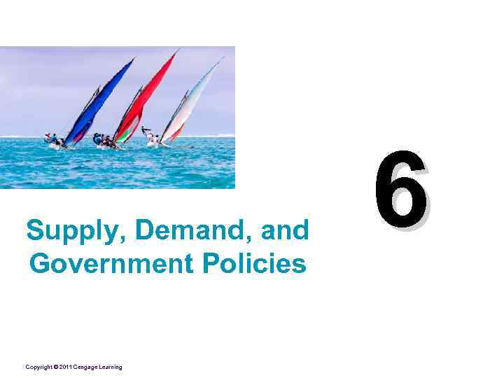 Supply, Demand, and Government Policies Copyright © 2011 Cengage Learning 6
