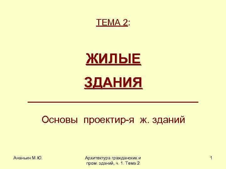 ТЕМА 2: ЖИЛЫЕ ЗДАНИЯ Основы проектир-я ж. зданий Ананьин М. Ю. Архитектура гражданских и