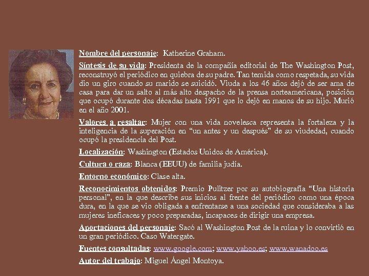 Nombre del personaje: Katherine Graham. Síntesis de su vida: Presidenta de la compañía editorial