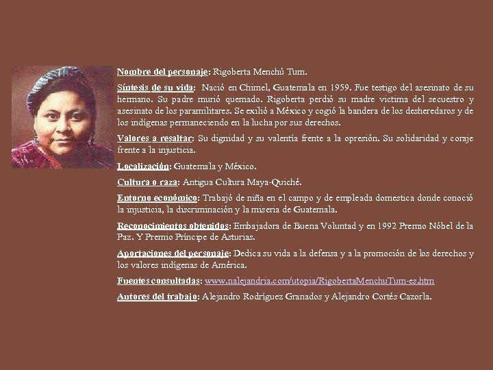 Nombre del personaje: Rigoberta Menchú Tum. Síntesis de su vida: Nació en Chimel, Guatemala