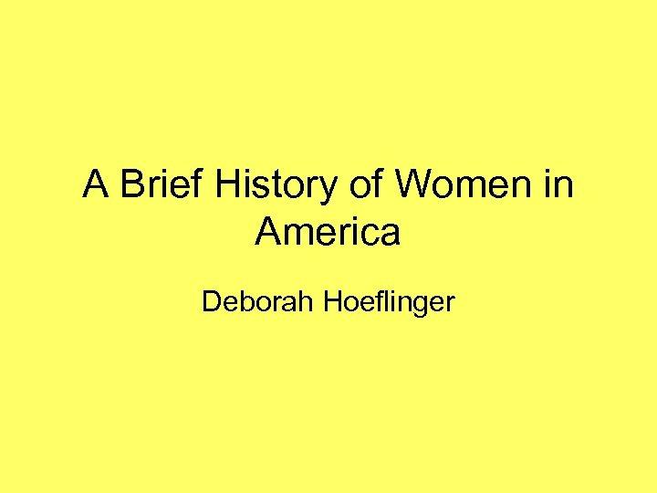A Brief History of Women in America Deborah Hoeflinger
