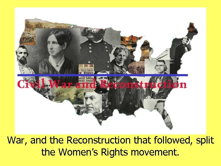 War, and the Reconstruction that followed, split the Women's Rights movement.