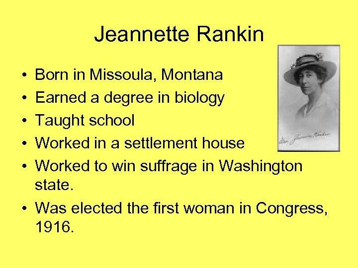 Jeannette Rankin • • • Born in Missoula, Montana Earned a degree in biology