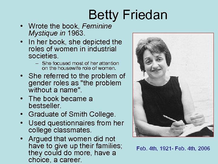 Betty Friedan • Wrote the book, Feminine Mystique in 1963. • In her book,