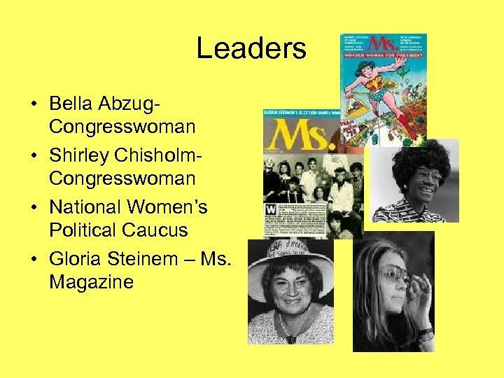 Leaders • Bella Abzug. Congresswoman • Shirley Chisholm. Congresswoman • National Women's Political Caucus
