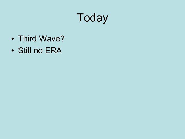 Today • Third Wave? • Still no ERA
