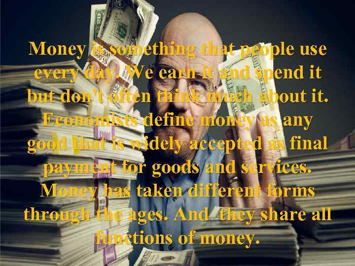 Money is something that people use every day. We earn it and spend it