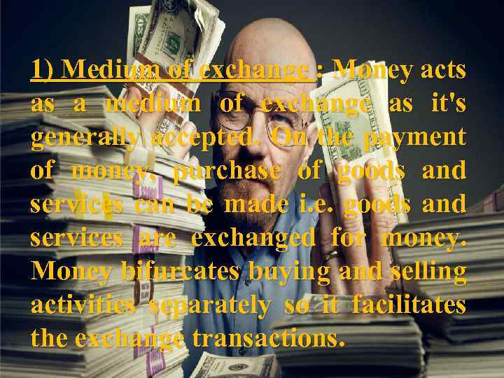 1) Medium of exchange : Money acts as a medium of exchange as it's