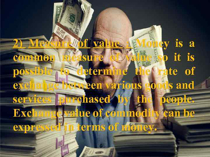 2) Measure of value : Money is a common measure of value so it