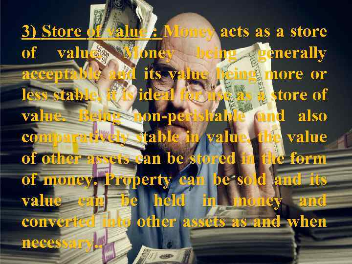 3) Store of value : Money acts as a store of value. Money being