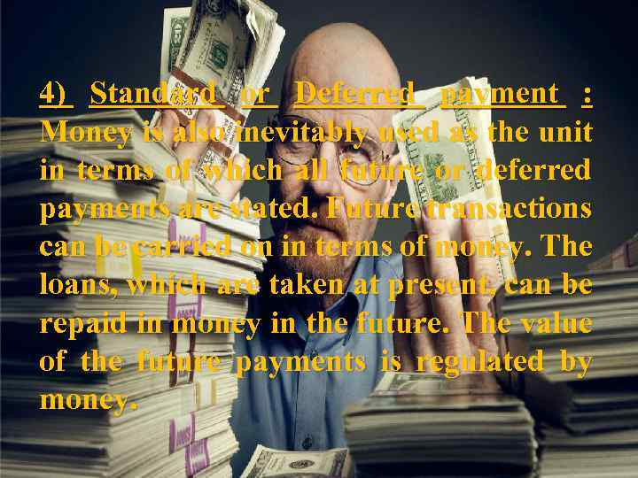 4) Standard or Deferred payment : Money is also inevitably used as the unit