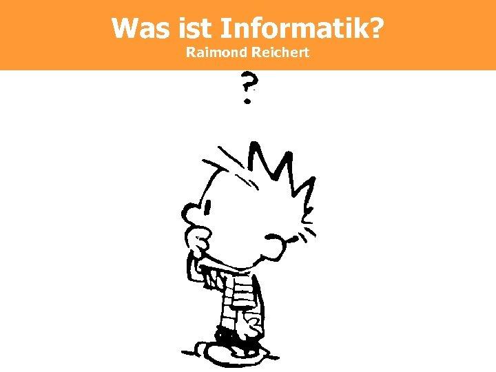 Was ist Informatik? Raimond Reichert