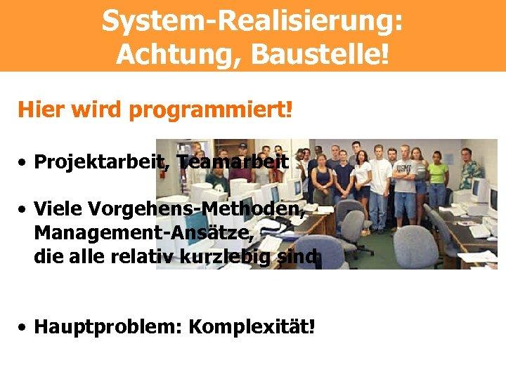 System-Realisierung: Achtung, Baustelle! Hier wird programmiert! • Projektarbeit, Teamarbeit • Viele Vorgehens-Methoden, Management-Ansätze, die
