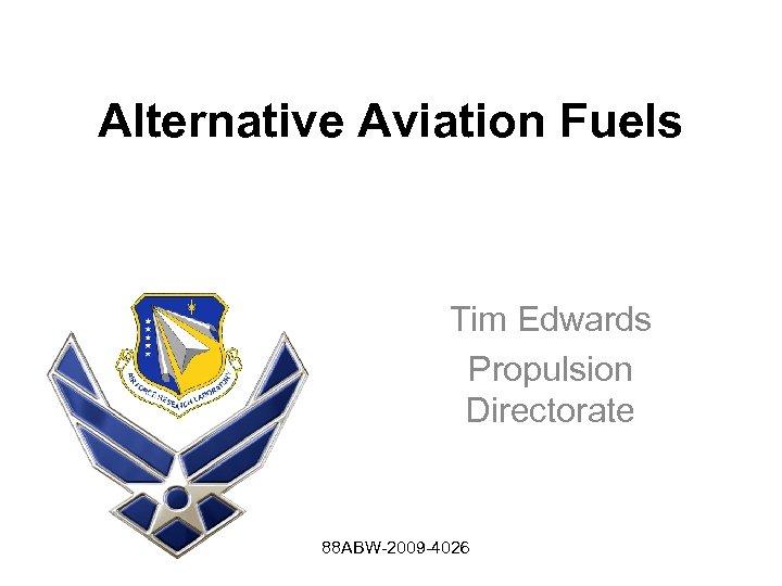 Alternative Aviation Fuels Tim Edwards Propulsion Directorate 88 ABW-2009 -4026