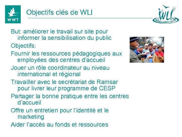 Objectifs clés de WLI But: améliorer le travail sur site pour informer la sensibilisation