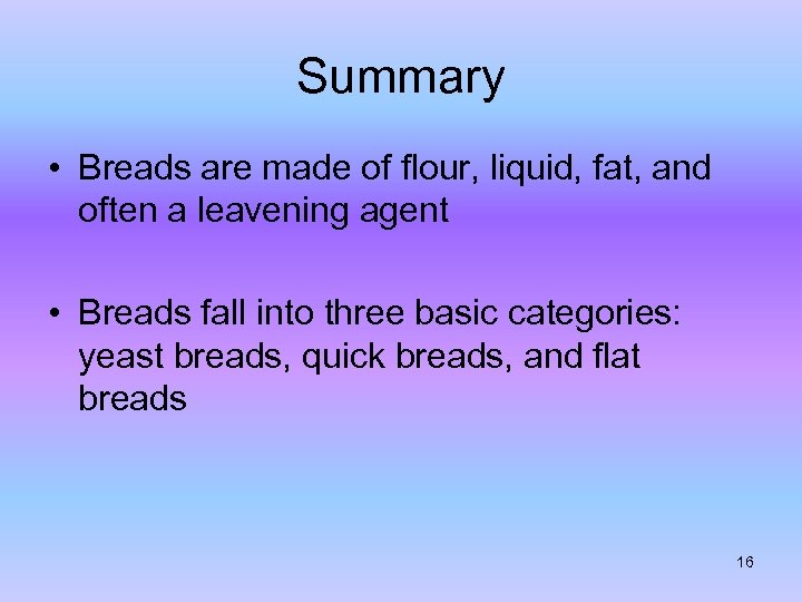 Summary • Breads are made of flour, liquid, fat, and often a leavening agent