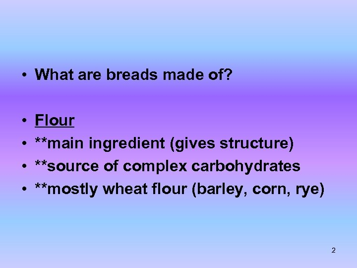 • What are breads made of? • • Flour **main ingredient (gives structure)