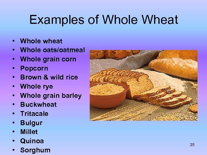Examples of Whole Wheat • • • • Whole wheat Whole oats/oatmeal Whole grain