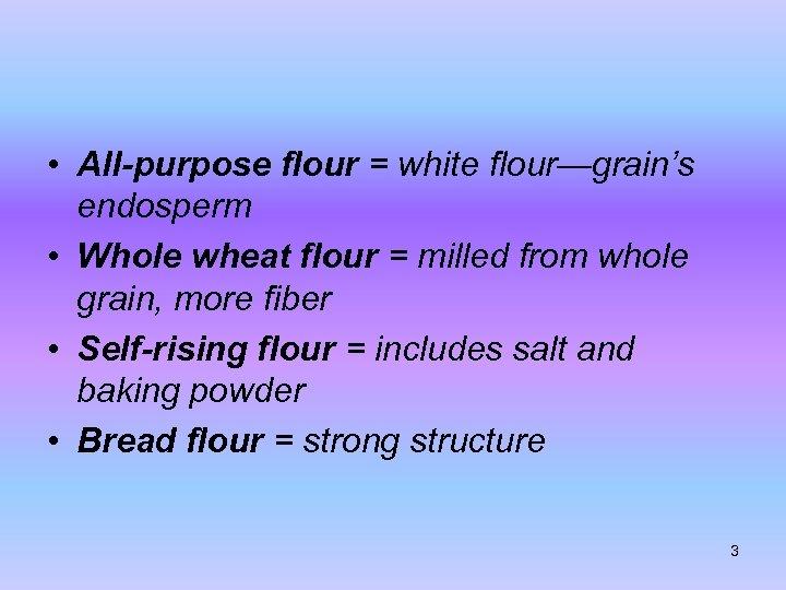• All-purpose flour = white flour—grain's endosperm • Whole wheat flour = milled
