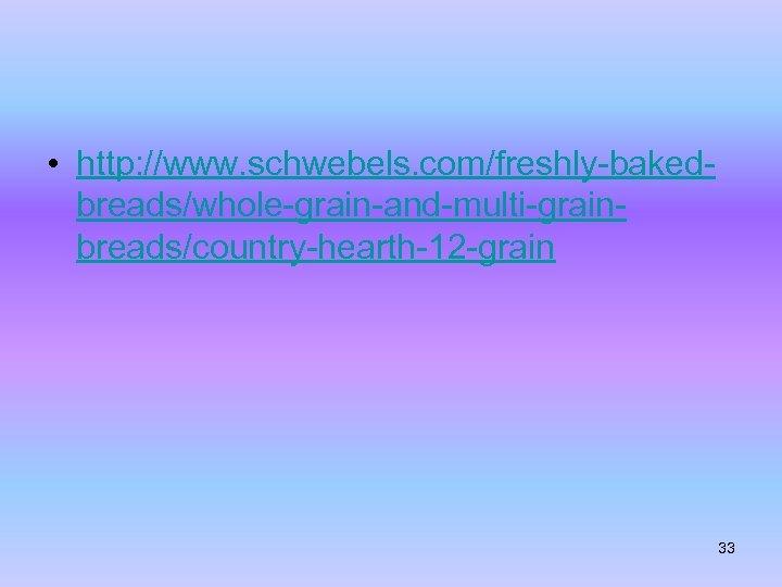 • http: //www. schwebels. com/freshly-bakedbreads/whole-grain-and-multi-grainbreads/country-hearth-12 -grain 33