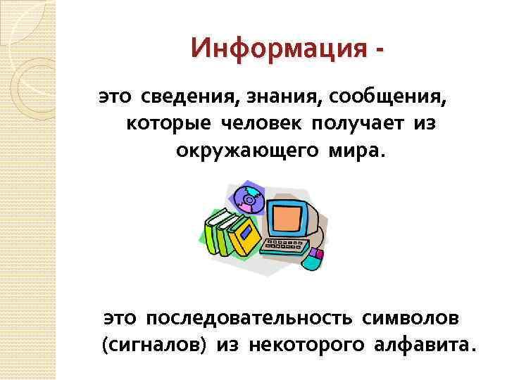 Информация это сведения, знания, сообщения, которые человек получает из окружающего мира. это последовательность символов