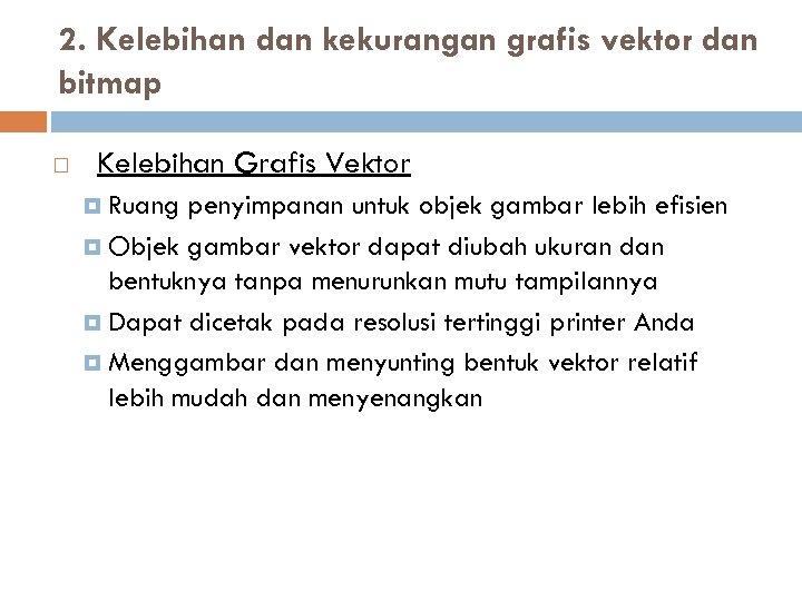 2. Kelebihan dan kekurangan grafis vektor dan bitmap Kelebihan Grafis Vektor Ruang penyimpanan untuk