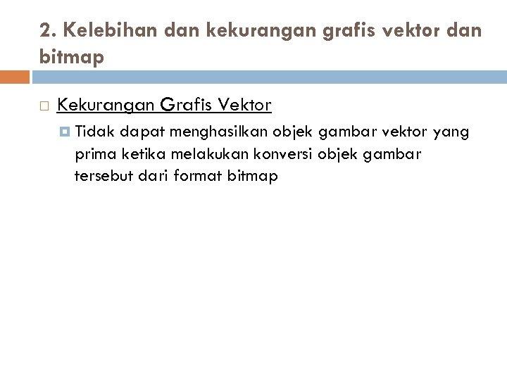 2. Kelebihan dan kekurangan grafis vektor dan bitmap Kekurangan Grafis Vektor Tidak dapat menghasilkan