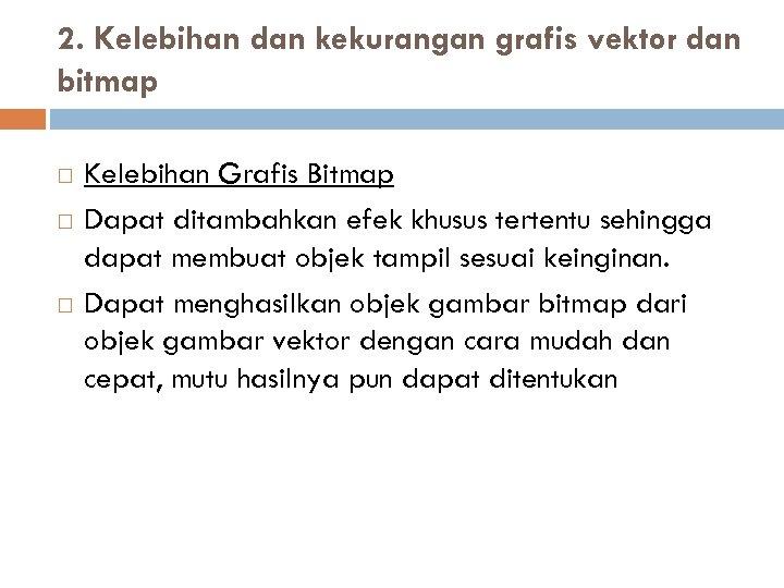2. Kelebihan dan kekurangan grafis vektor dan bitmap Kelebihan Grafis Bitmap Dapat ditambahkan efek