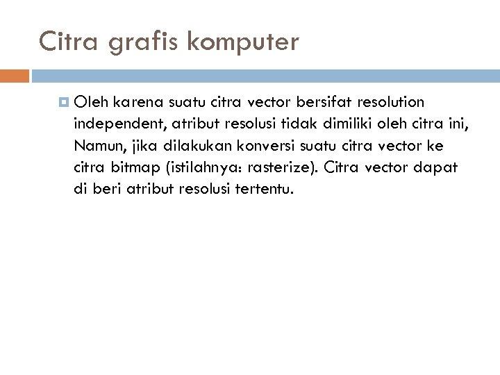 Citra grafis komputer Oleh karena suatu citra vector bersifat resolution independent, atribut resolusi tidak
