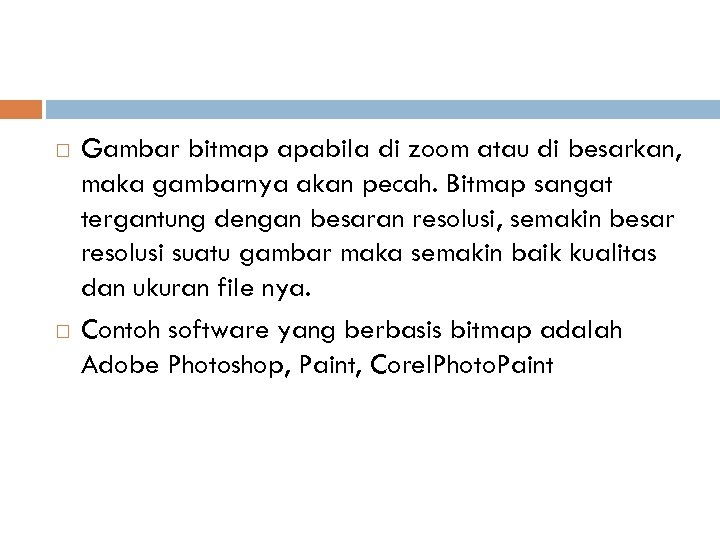 Gambar bitmap apabila di zoom atau di besarkan, maka gambarnya akan pecah. Bitmap