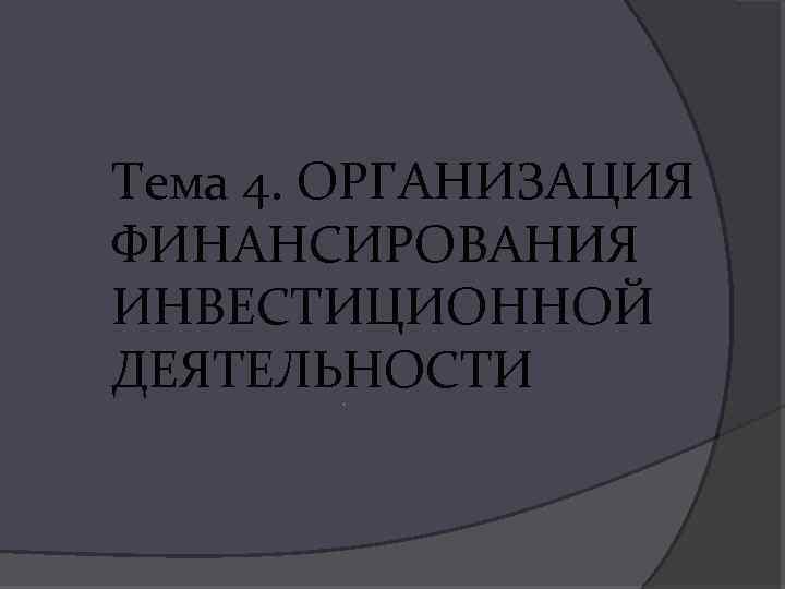 Тема 4. ОРГАНИЗАЦИЯ ФИНАНСИРОВАНИЯ ИНВЕСТИЦИОННОЙ ДЕЯТЕЛЬНОСТИ.