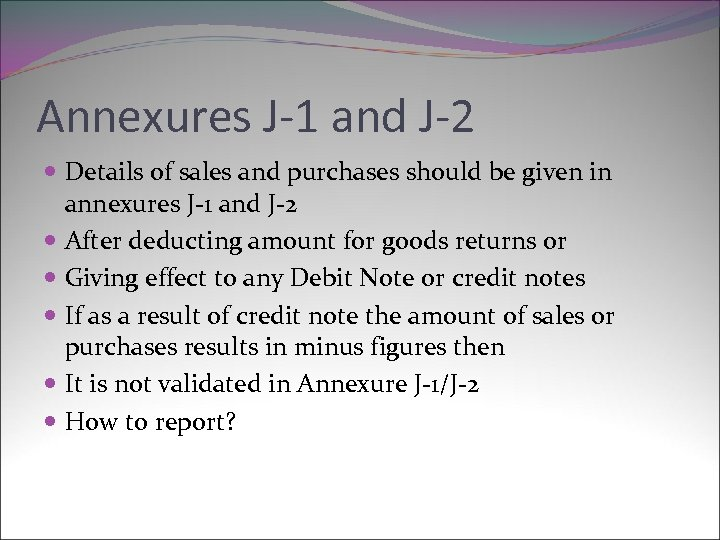 Annexures J-1 and J-2 Details of sales and purchases should be given in annexures