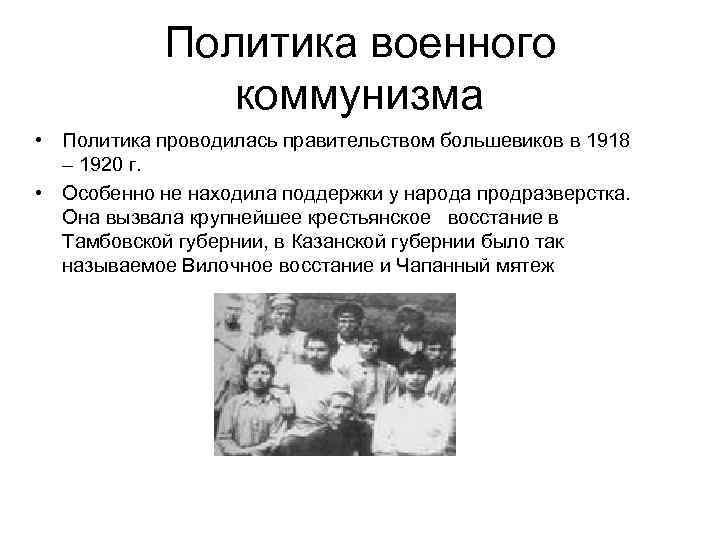 Политика военного коммунизма • Политика проводилась правительством большевиков в 1918 – 1920 г. •