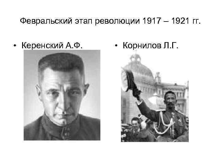 Февральский этап революции 1917 – 1921 гг. • Керенский А. Ф. • Корнилов Л.