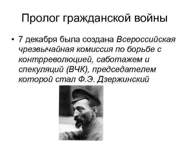 Пролог гражданской войны • 7 декабря была создана Всероссийская чрезвычайная комиссия по борьбе с
