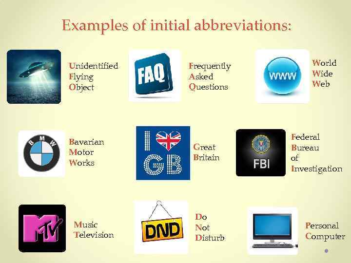 Examples of initial abbreviations: Unidentified Flying Object Bavarian Motor Works Music Television Frequently Asked