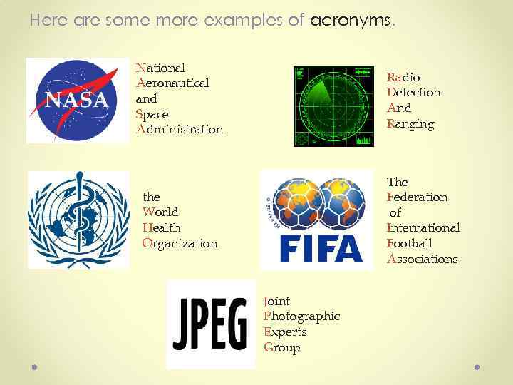 Here are some more examples of acronyms. National Aeronautical and Space Administration Radio Detection