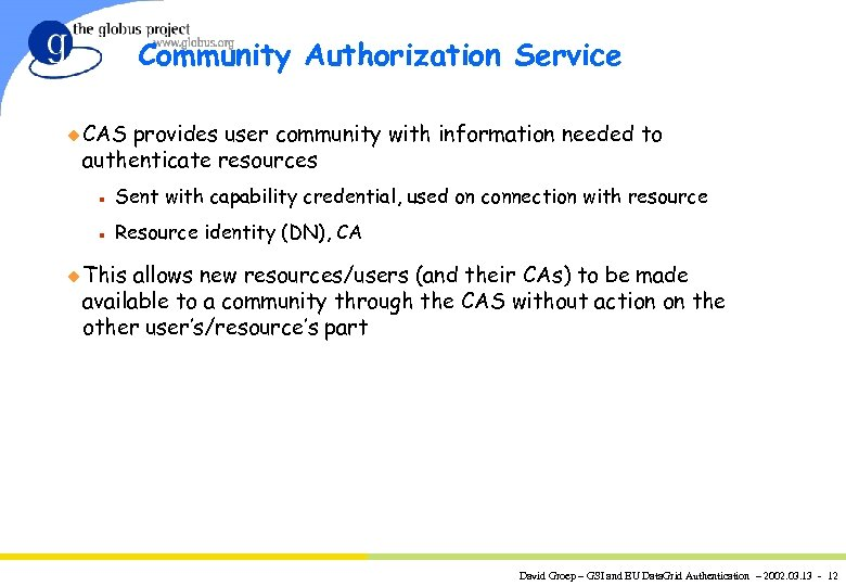 Community Authorization Service u CAS provides user community with information needed to authenticate resources