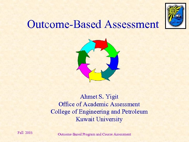 Outcome-Based Assessment Ahmet S. Yigit Office of Academic Assessment College of Engineering and Petroleum