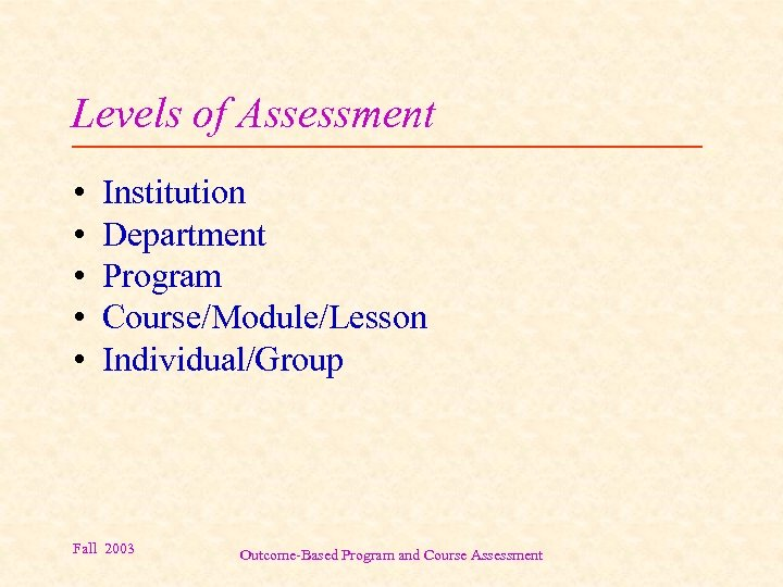 Levels of Assessment • • • Institution Department Program Course/Module/Lesson Individual/Group Fall 2003 Outcome-Based