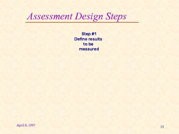Assessment Design Steps Step #1 Define results to be measured April 8, 1997 13