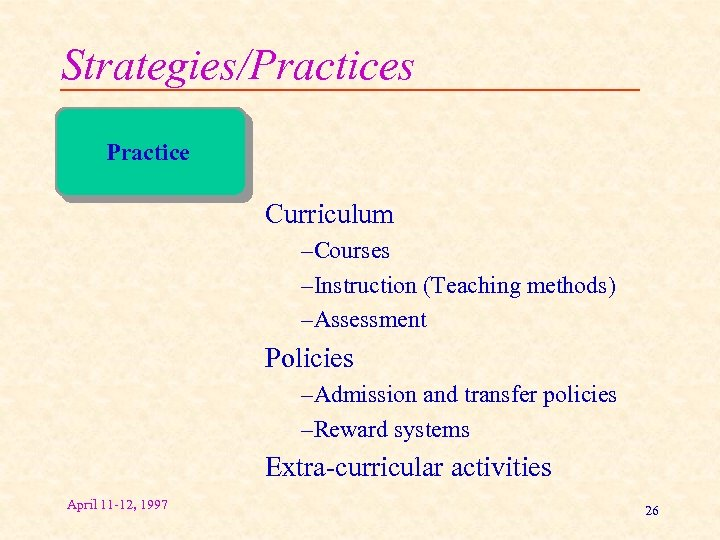 Strategies/Practices Practice Curriculum –Courses –Instruction (Teaching methods) –Assessment Policies –Admission and transfer policies –Reward