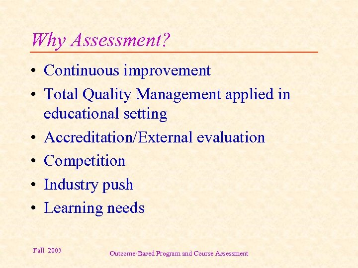 Why Assessment? • Continuous improvement • Total Quality Management applied in educational setting •
