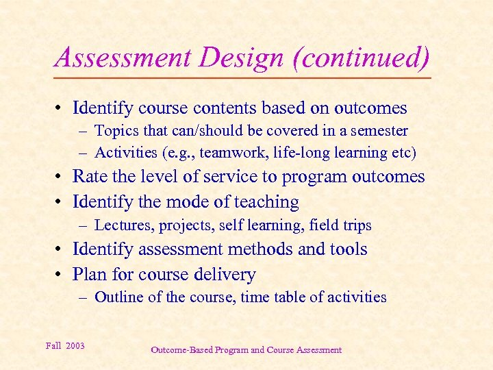Assessment Design (continued) • Identify course contents based on outcomes – Topics that can/should