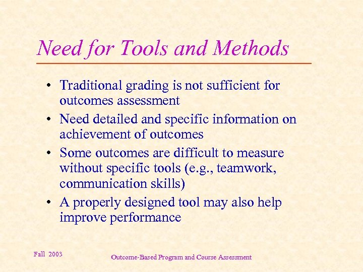 Need for Tools and Methods • Traditional grading is not sufficient for outcomes assessment