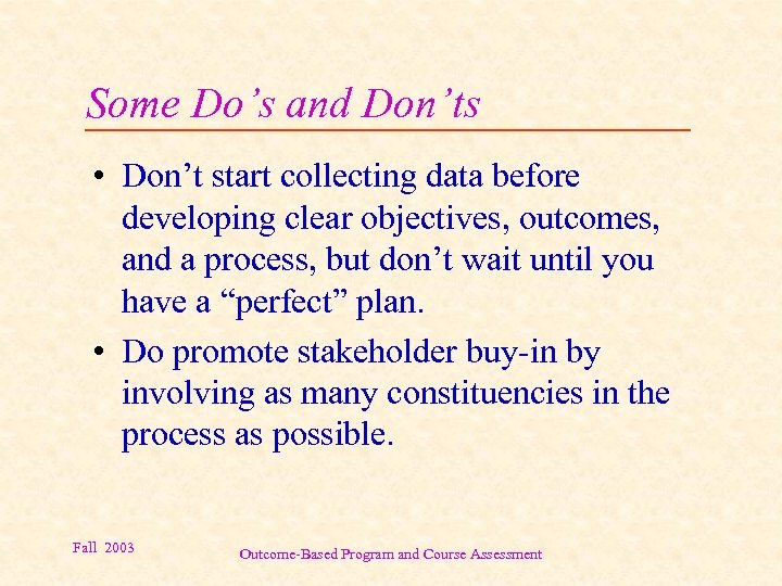 Some Do's and Don'ts • Don't start collecting data before developing clear objectives, outcomes,