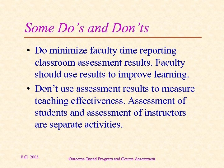 Some Do's and Don'ts • Do minimize faculty time reporting classroom assessment results. Faculty