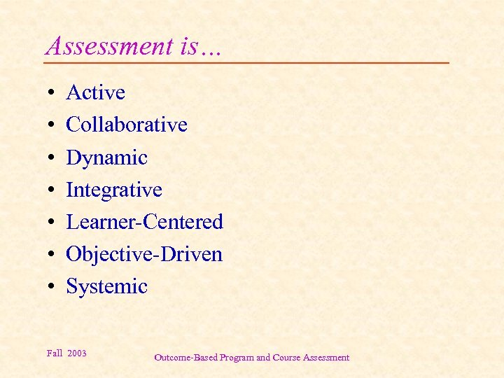 Assessment is… • • Active Collaborative Dynamic Integrative Learner-Centered Objective-Driven Systemic Fall 2003 Outcome-Based