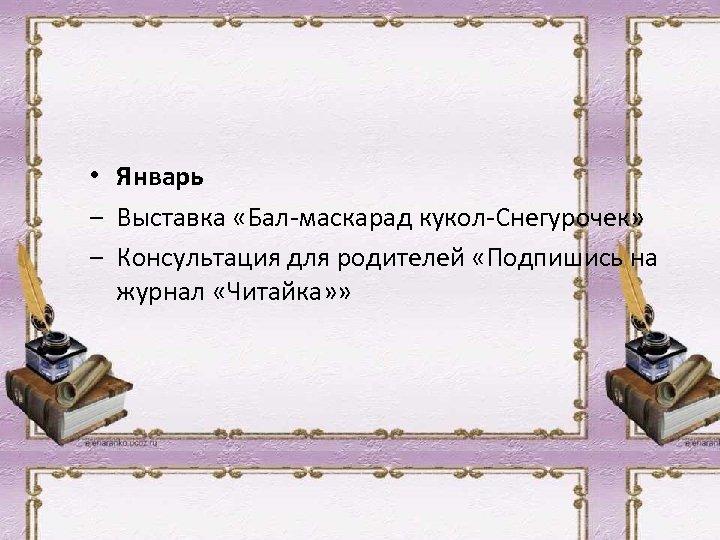 • Январь ‒ Выставка «Бал-маскарад кукол-Снегурочек» ‒ Консультация для родителей «Подпишись на журнал