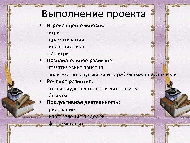 Выполнение проекта • Игровая деятельность: -игры -драматизации -инсценировки -с/р игры • Познавательное развитие: -тематические